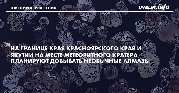 На границе края Красноярского края и Якутии на месте метеоритного кратера планируют добывать необычные алмазы