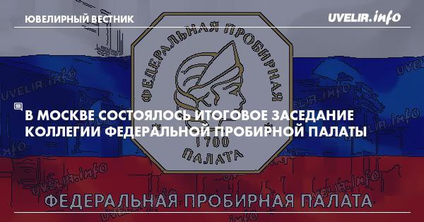 В Москве состоялось итоговое заседание Коллегии Федеральной пробирной палаты
