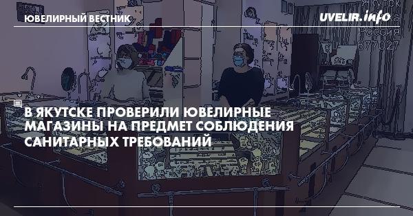 В Якутске проверили ювелирные магазинына предмет соблюдения санитарных требований